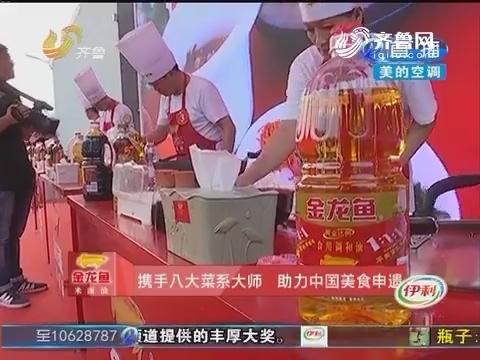 携手八大菜系大师 助力中国美食申遗