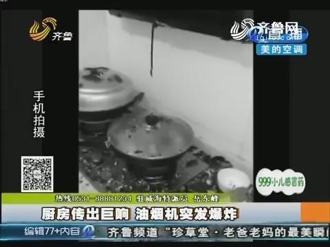 威海:厨房传出巨响 油烟机突发爆炸