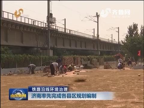 铁路沿线环境治理:济南率先完成各县区规划编制