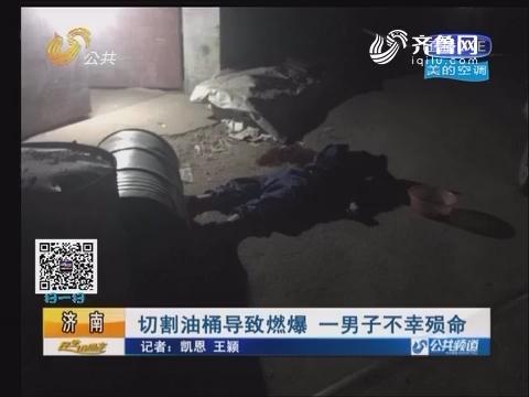 济南:切割油桶导致燃爆 一男子不幸殒命