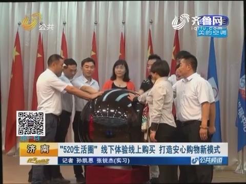 """济南:""""520生活圈"""" 线下体验线上购买 打造安心购物新模式"""