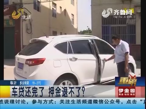 【重磅】潍坊:车贷还完了 押金退不了?