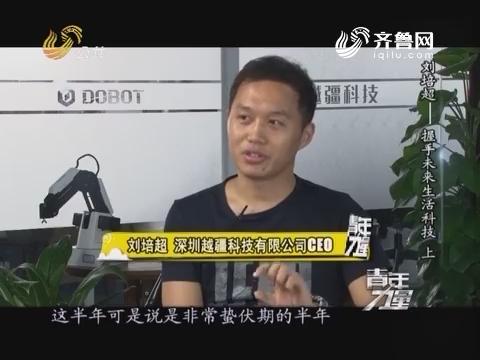 20160924《青年力量》:刘培超——握手未来生活科技(上)