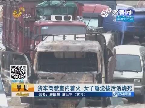 平阴:货车驾驶室内着火 女子睡觉被活活烧死