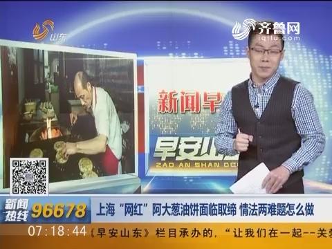 """新闻早评:上海""""网红""""阿大葱油饼面临取缔 情法两难题怎么做"""