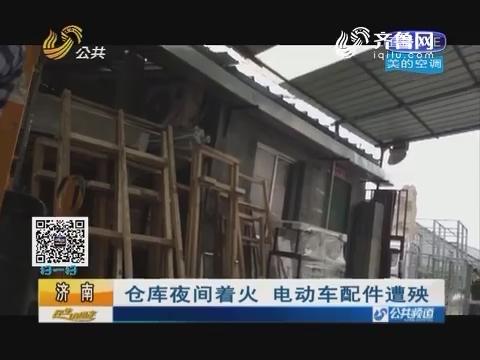 济南:仓库夜间着火 电动车配件遭殃