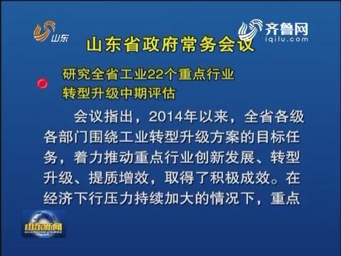 山东省政府召开常务会议 研究山东省工业22个重点行业转型升级中期评估等工作