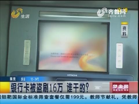 济南:银行卡被盗刷16万 谁干的?