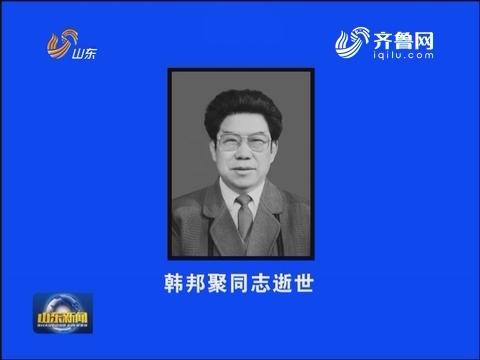 省政府原特邀顾问韩邦聚同志逝世