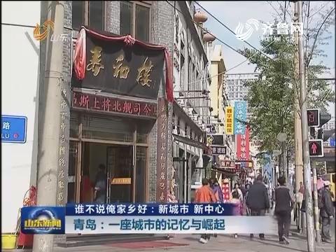 【谁不说俺家乡好:新城市 新中心】青岛:一座城市的记忆与崛起