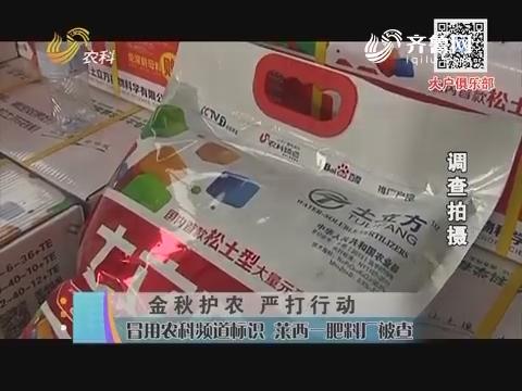 金秋护农 严打行动:冒用农科频道标识 莱西一肥料厂被查