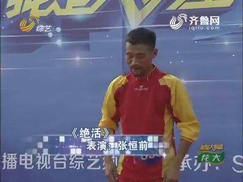 我是大明星:张恒前台上绝活精彩表演成功晋级