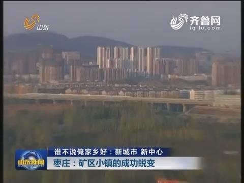 【谁不说俺家乡好:新城市 新中心】枣庄:矿区小镇的成功蜕变