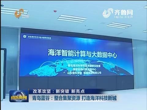 【改革攻坚:新突破 新亮点】青岛蓝谷:整合集聚资源 打造海洋科技新城