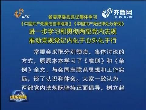 山东省委常委会会议集体学习《中国共产党廉洁自律准则》《中国共产党纪律处分条例》