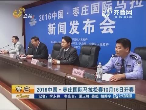 枣庄:2016中国•枣庄国际马拉松赛10月16日开赛