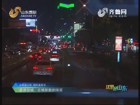 2016年10月13日《这里是山东》:夜游泉城 古城新貌韵味浓