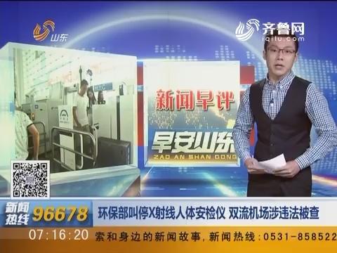 新闻早评:环保部叫停X射线人体安检仪 双流机场涉违法被查