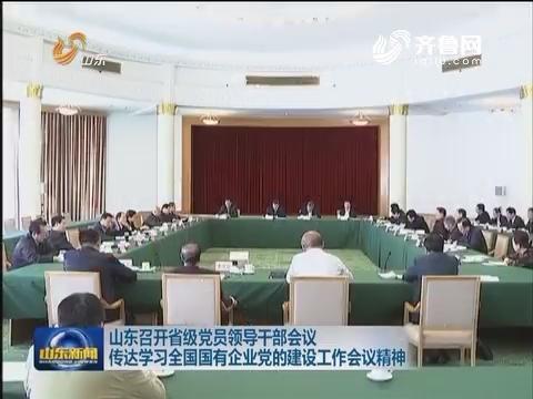 山东召开省级党员领导干部会议 传达学习全国国有企业党的建设工作会议精神