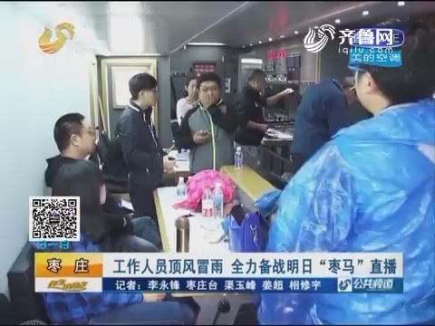 """枣庄:工作人员顶风冒雨 全力备战10月16日""""枣马""""直播"""