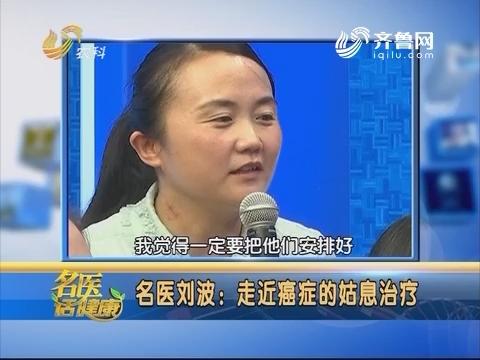 【名医话健康】名医刘波:走近癌症的姑息治疗