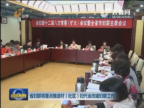 山东省妇联将重点推进村(社区)妇代会改建妇联工作