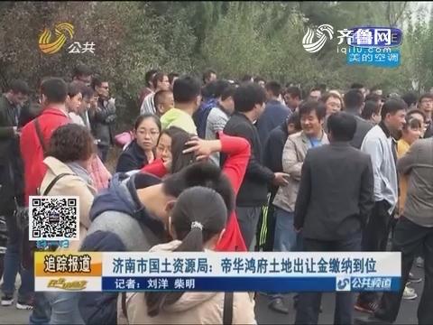 【追踪报道】济南市国土资源局:帝华鸿府土地出让金缴纳到位