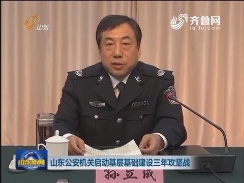 山东公安机关启动基层基础建设三年攻坚战