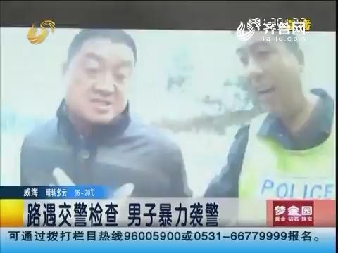 潍坊:路遇交警检查 男子暴力袭警