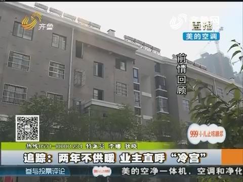 """【一追到底】泰安:两年不供暖 业主直呼""""冷宫"""""""