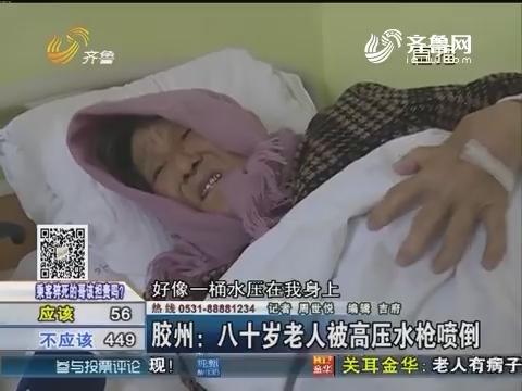 胶州:八十岁老人被高压水枪喷倒