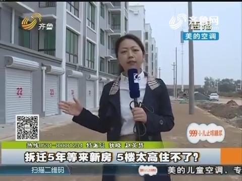 临邑:拆迁5年等来新房 5楼太高住不了?