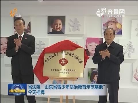 """山东省法院""""山东省青少年法治教育示范基地""""10月25日挂牌"""
