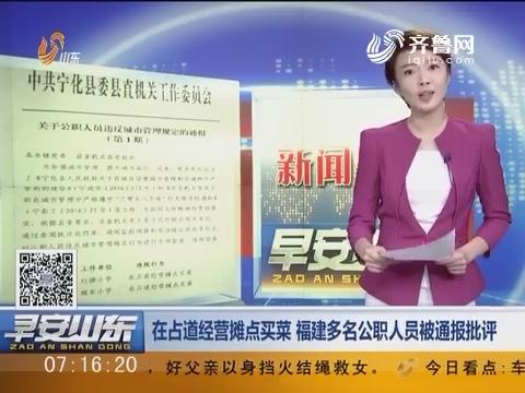 新闻早评:在占道经营摊点买菜 福建多名公职人员被通报批评