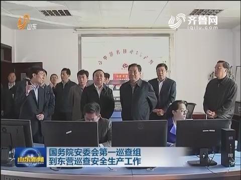 国务院安委会第一巡查组到东营巡查安全生产工作