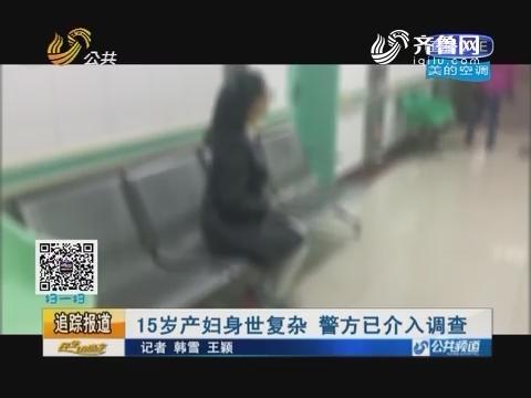 【追踪报道】济南:15岁产妇身世复杂 警方已介入调查