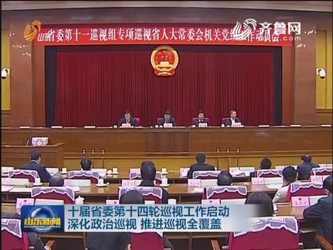 山东:十届省委第十四轮巡视工作启动 深化政治巡视 推进巡视全覆盖