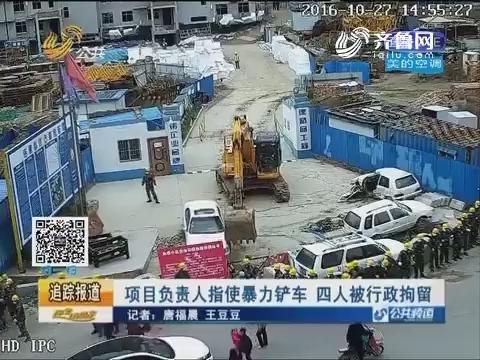 临邑:项目负责人指使暴力铲车 四人被行政拘留