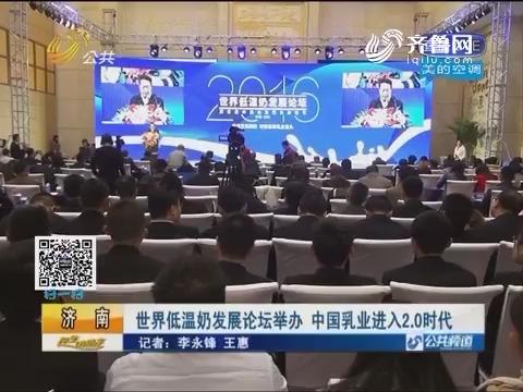 济南:世界低温奶发展论坛举办 中国乳业进入2.0时代
