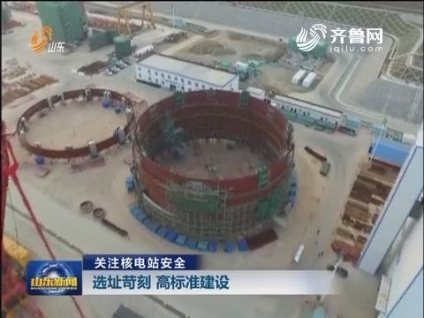 关注核电站安全:选址苛刻 高标准建设