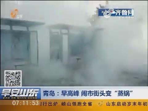 """青岛:早高峰 闹市街头变""""蒸锅"""""""