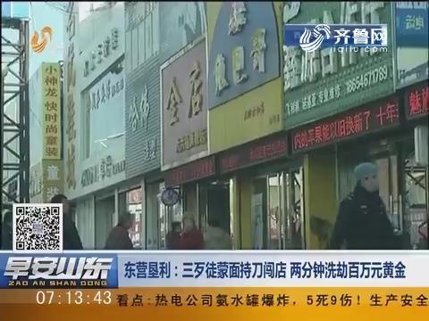 东营垦利:三歹徒蒙面持刀闯店 两分钟洗劫百万黄金