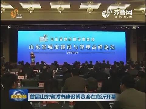 首届山东省城市建设博览会在临沂开幕