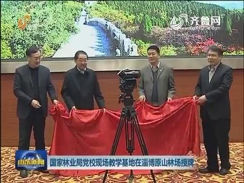 国家林业局党校现场教学基地在淄博原山林场授牌