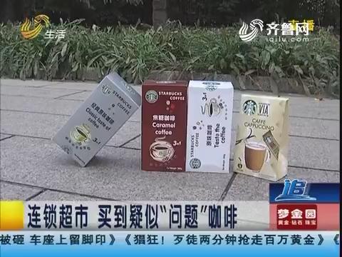 """淄博:连锁超市 买到疑似""""问题""""咖啡"""