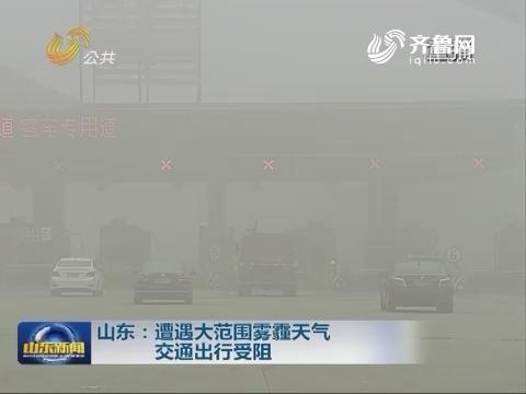 山东:遭遇大范围雾霾天气 交通出行受阻