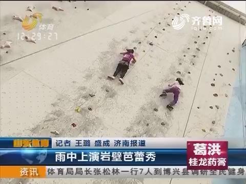 全民健身在齐鲁:雨中上演岩壁芭蕾秀