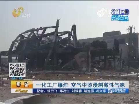郓城:一化工厂爆炸 空气中弥漫刺激性气味