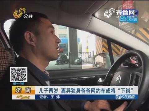 """济南:儿子两岁 离异独身爸爸网约车或将""""下岗"""""""