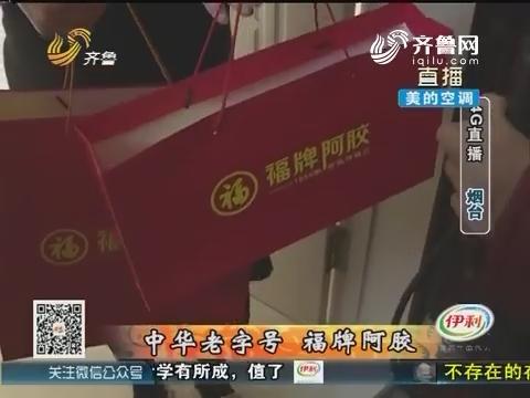 【4G直播】烟台:中华老字号 福牌阿胶